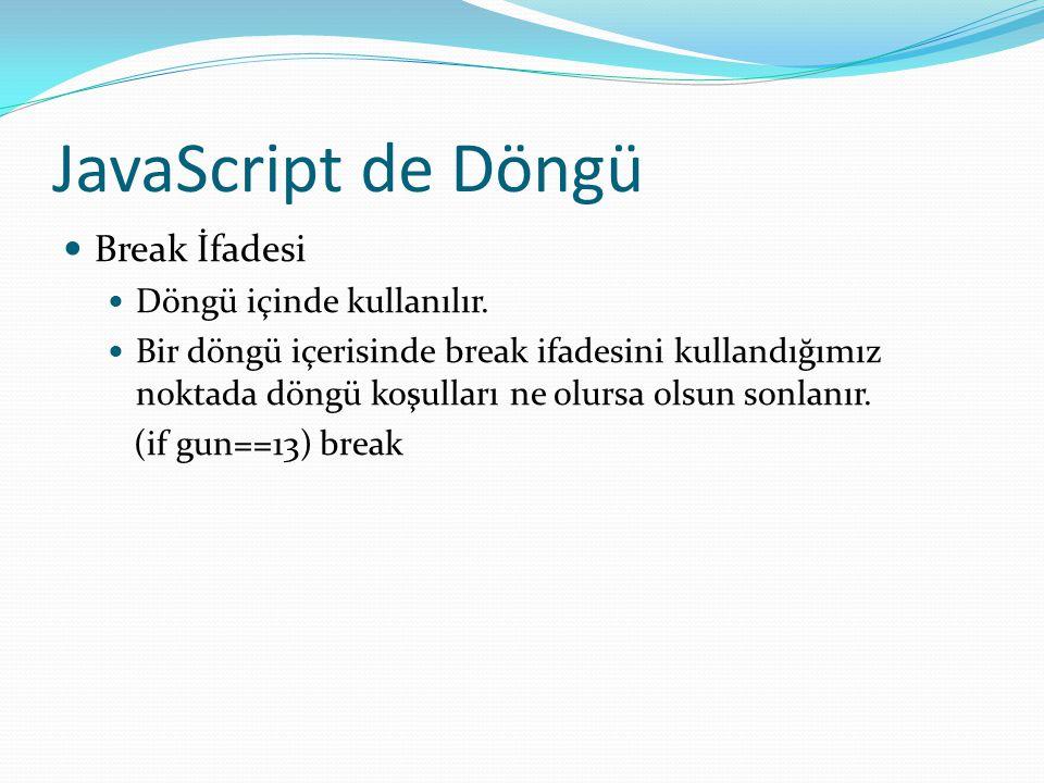 JavaScript de Döngü  Break İfadesi  Döngü içinde kullanılır.  Bir döngü içerisinde break ifadesini kullandığımız noktada döngü koşulları ne olursa
