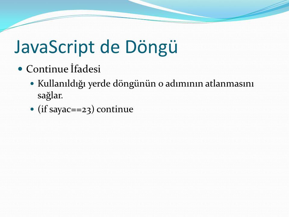 JavaScript de Döngü  Continue İfadesi  Kullanıldığı yerde döngünün o adımının atlanmasını sağlar.  (if sayac==23) continue