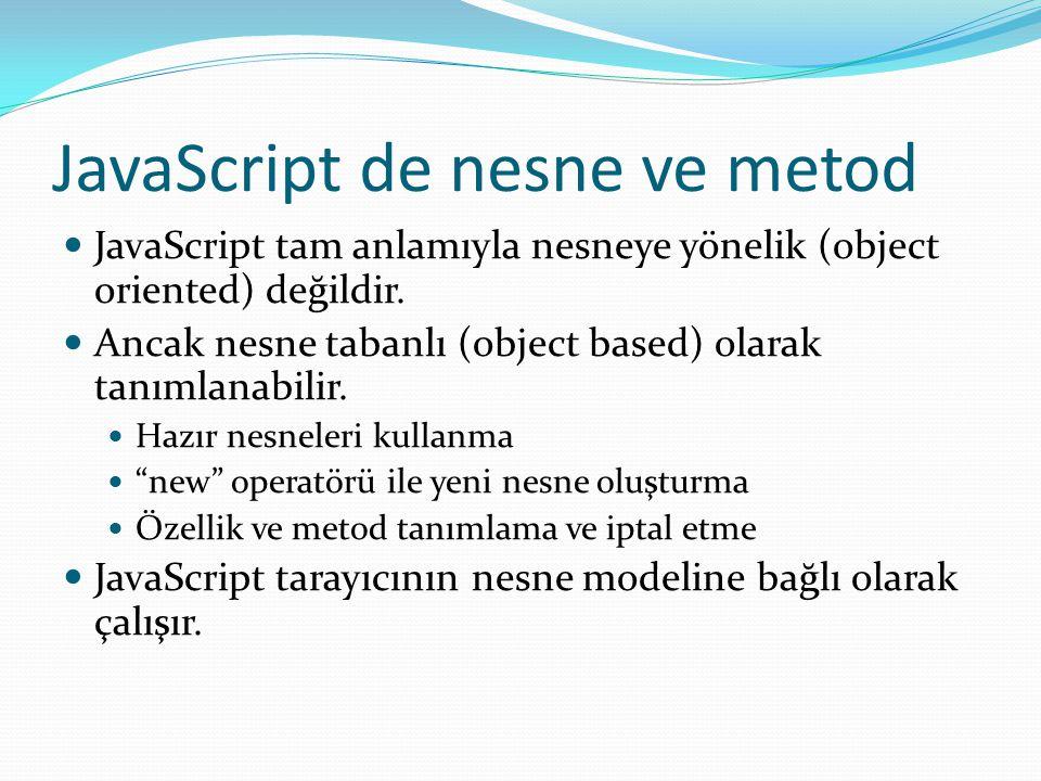JavaScript de nesne ve metod  JavaScript tam anlamıyla nesneye yönelik (object oriented) değildir.  Ancak nesne tabanlı (object based) olarak tanıml