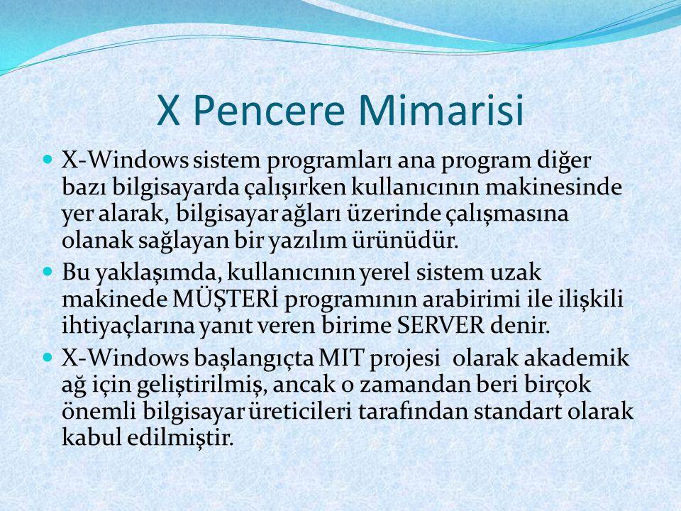 X Pencere Mimarisi  X-Windows sistem programları ana program diğer bazı bilgisayarda çalışırken kullanıcının makinesinde yer alarak, bilgisayar ağları üzerinde çalışmasına olanak sağlayan bir yazılım ürünüdür.