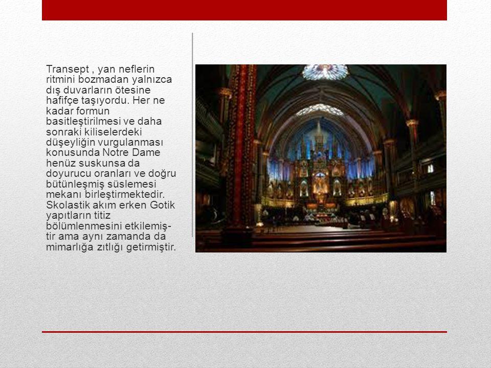 Transept, yan neflerin ritmini bozmadan yalnızca dış duvarların ötesine hafifçe taşıyordu. Her ne kadar formun basitleştirilmesi ve daha sonraki kilis