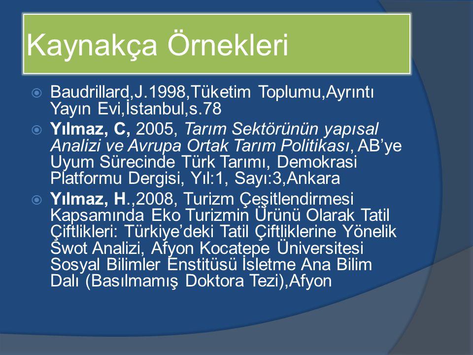 Kaynakça Örnekleri  Baudrillard,J.1998,Tüketim Toplumu,Ayrıntı Yayın Evi,İstanbul,s.78  Yılmaz, C, 2005, Tarım Sektörünün yapısal Analizi ve Avrupa