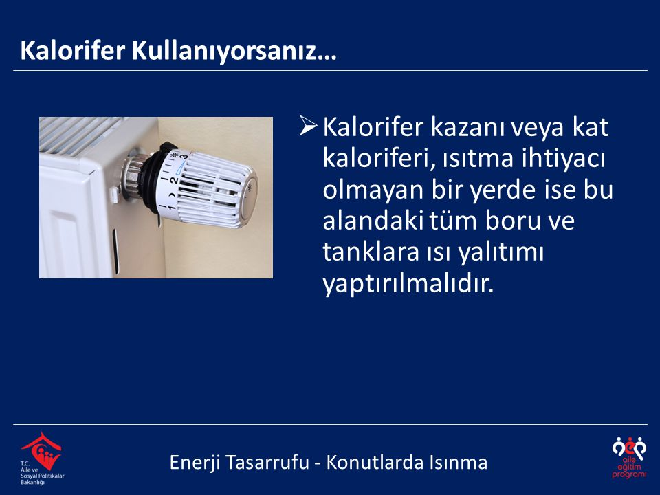  Kalorifer kazanı veya kat kaloriferi, ısıtma ihtiyacı olmayan bir yerde ise bu alandaki tüm boru ve tanklara ısı yalıtımı yaptırılmalıdır. Enerji Ta