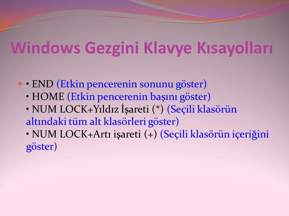 Windows Gezgini Klavye Kısayolları  • END (Etkin pencerenin sonunu göster) • HOME (Etkin pencerenin başını göster) • NUM LOCK+Yıldız İşareti (*) (Seç