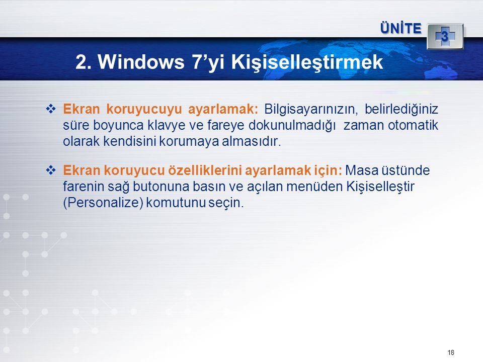18 2. Windows 7'yi Kişiselleştirmek ÜNİTE 3  Ekran koruyucuyu ayarlamak: Bilgisayarınızın, belirlediğiniz süre boyunca klavye ve fareye dokunulmadığı