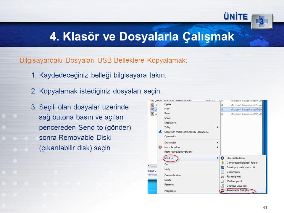 41 4. Klasör ve Dosyalarla Çalışmak ÜNİTE 3 Bilgisayardaki Dosyaları USB Belleklere Kopyalamak: 1. Kaydedeceğiniz belleği bilgisayara takın. 2. Kopyal