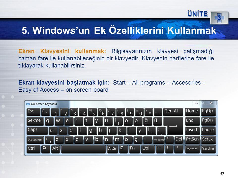 43 5. Windows'un Ek Özelliklerini Kullanmak ÜNİTE 3 Ekran Klavyesini kullanmak: Bilgisayarınızın klavyesi çalışmadığı zaman fare ile kullanabileceğini