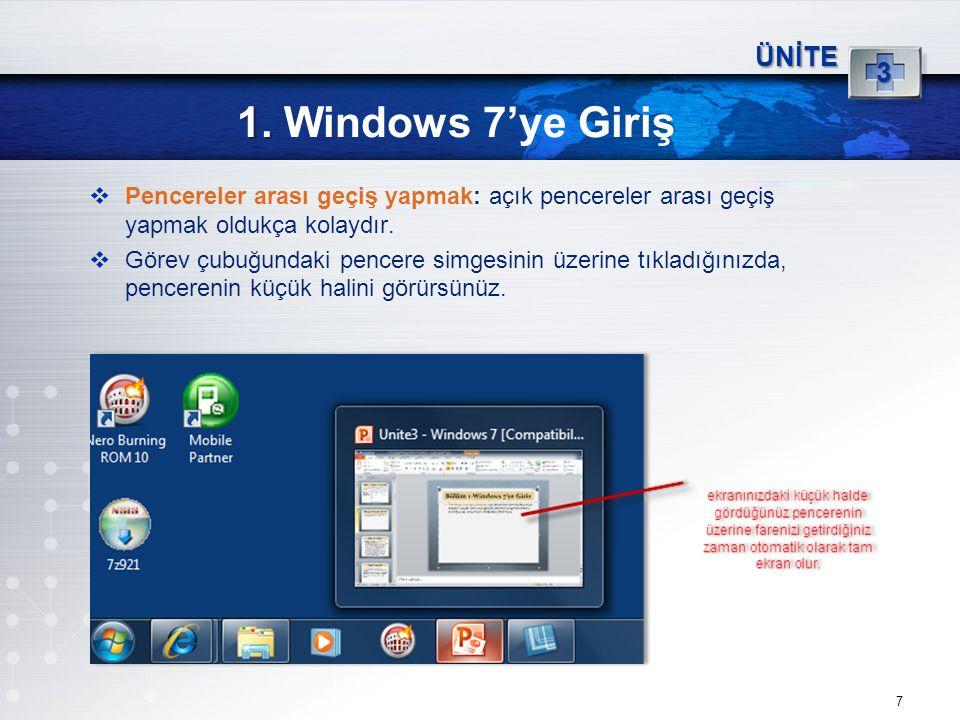 7 1. 1. Windows 7'ye Giriş ÜNİTE 3  Pencereler arası geçiş yapmak: açık pencereler arası geçiş yapmak oldukça kolaydır.  Görev çubuğundaki pencere s