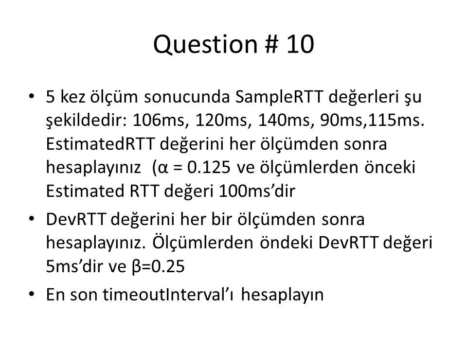 • 5 kez ölçüm sonucunda SampleRTT değerleri şu şekildedir: 106ms, 120ms, 140ms, 90ms,115ms. EstimatedRTT değerini her ölçümden sonra hesaplayınız (α =