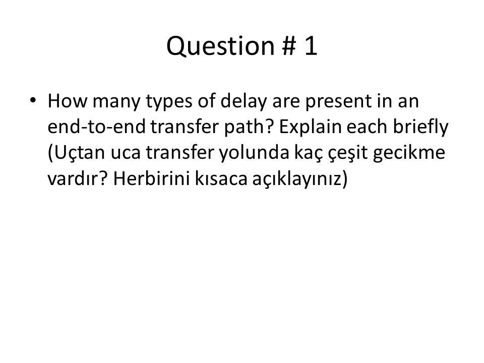 Question # 1 • How many types of delay are present in an end-to-end transfer path? Explain each briefly (Uçtan uca transfer yolunda kaç çeşit gecikme