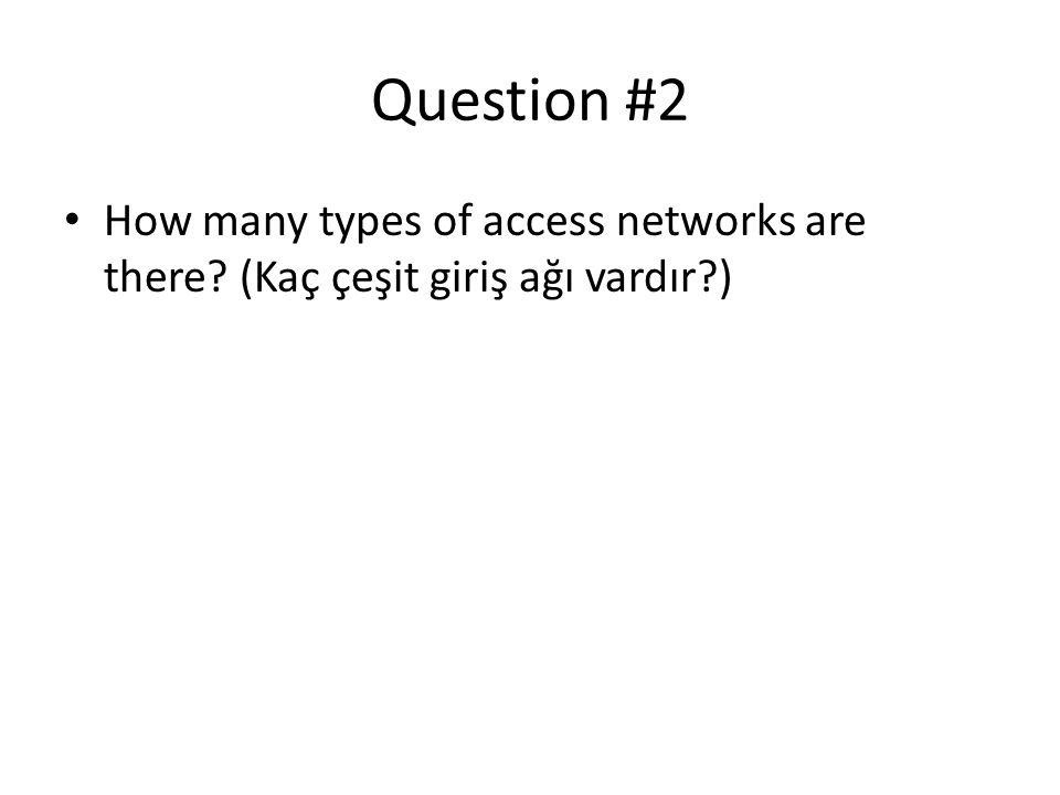 Answer • Home access (Ev ağı): DSL, Cable, FTTH, Dial- up, Satellite • Enterprise access(Kurumsal ağ) :Ethernet, WiFi • Wide-area wireless access(Geniş alan kablosuz ağ): 3G, LTE