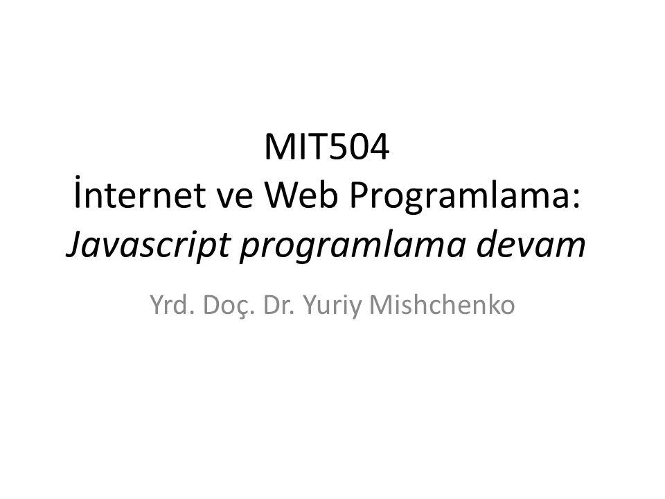 MIT504 İnternet ve Web Programlama: Javascript programlama devam Yrd. Doç. Dr. Yuriy Mishchenko
