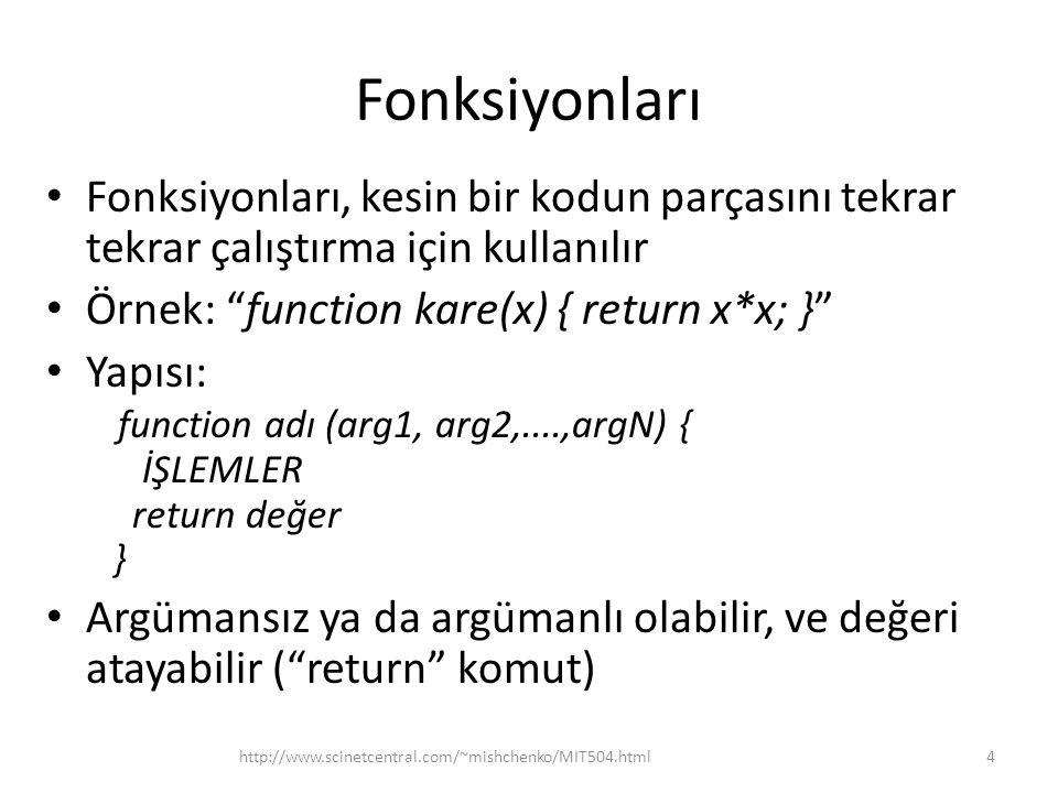 Fonksiyonları • Fonksiyonları, kesin bir kodun parçasını tekrar tekrar çalıştırma için kullanılır • Örnek: function kare(x) { return x*x; } • Yapısı: function adı (arg1, arg2,....,argN) { İŞLEMLER return değer } • Argümansız ya da argümanlı olabilir, ve değeri atayabilir ( return komut) 4http://www.scinetcentral.com/~mishchenko/MIT504.html
