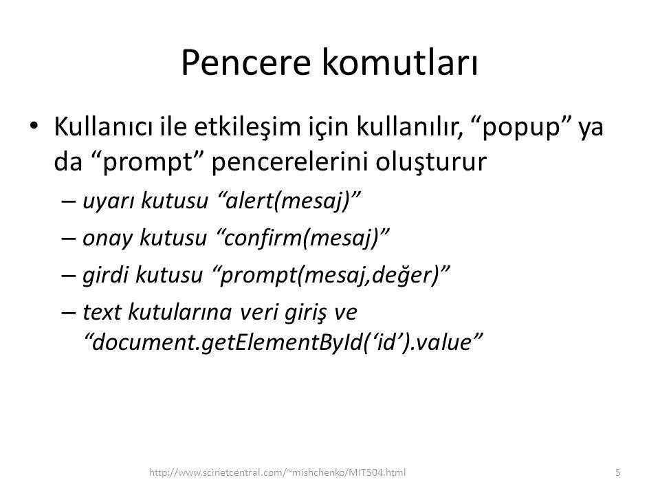 Pencere komutları • Kullanıcı ile etkileşim için kullanılır, popup ya da prompt pencerelerini oluşturur – uyarı kutusu alert(mesaj) – onay kutusu confirm(mesaj) – girdi kutusu prompt(mesaj,değer) – text kutularına veri giriş ve document.getElementById('id').value 5http://www.scinetcentral.com/~mishchenko/MIT504.html