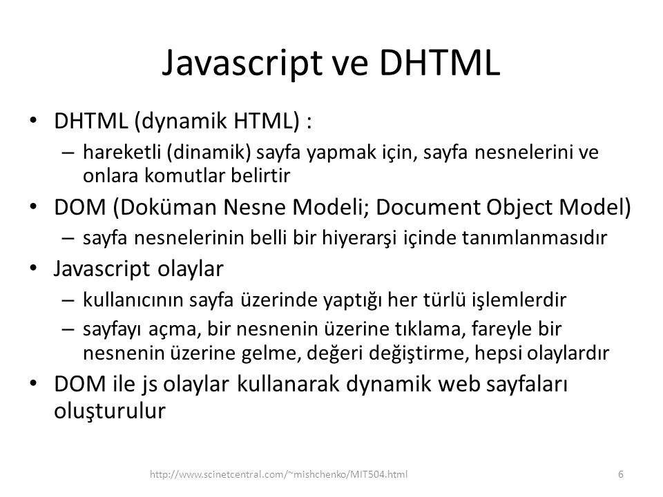 Javascript ve DHTML • DHTML (dynamik HTML) : – hareketli (dinamik) sayfa yapmak için, sayfa nesnelerini ve onlara komutlar belirtir • DOM (Doküman Nesne Modeli; Document Object Model) – sayfa nesnelerinin belli bir hiyerarşi içinde tanımlanmasıdır • Javascript olaylar – kullanıcının sayfa üzerinde yaptığı her türlü işlemlerdir – sayfayı açma, bir nesnenin üzerine tıklama, fareyle bir nesnenin üzerine gelme, değeri değiştirme, hepsi olaylardır • DOM ile js olaylar kullanarak dynamik web sayfaları oluşturulur 6http://www.scinetcentral.com/~mishchenko/MIT504.html