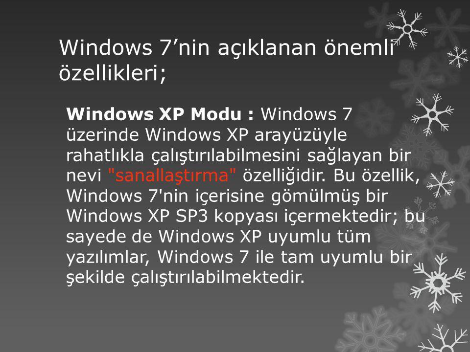 Windows 7'nin açıklanan önemli özellikleri; Windows XP Modu : Windows 7 üzerinde Windows XP arayüzüyle rahatlıkla çalıştırılabilmesini sağlayan bir ne