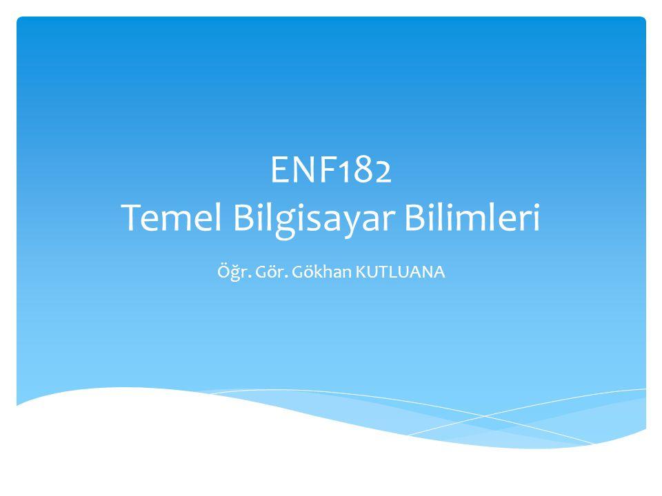 ENF182 Temel Bilgisayar Bilimleri Öğr. Gör. Gökhan KUTLUANA