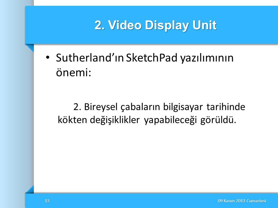 2. Video Display Unit • Sutherland'ın SketchPad yazılımının önemi: 2. Bireysel çabaların bilgisayar tarihinde kökten değişiklikler yapabileceği görüld