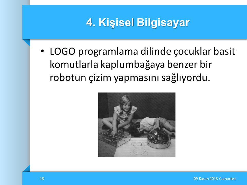 4. Kişisel Bilgisayar • LOGO programlama dilinde çocuklar basit komutlarla kaplumbağaya benzer bir robotun çizim yapmasını sağlıyordu. 09 Kasım 2013 C