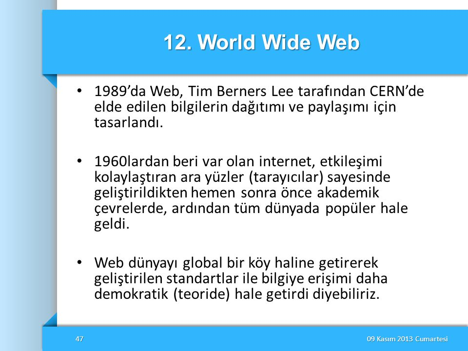 12. World Wide Web • 1989'da Web, Tim Berners Lee tarafından CERN'de elde edilen bilgilerin dağıtımı ve paylaşımı için tasarlandı. • 1960lardan beri v