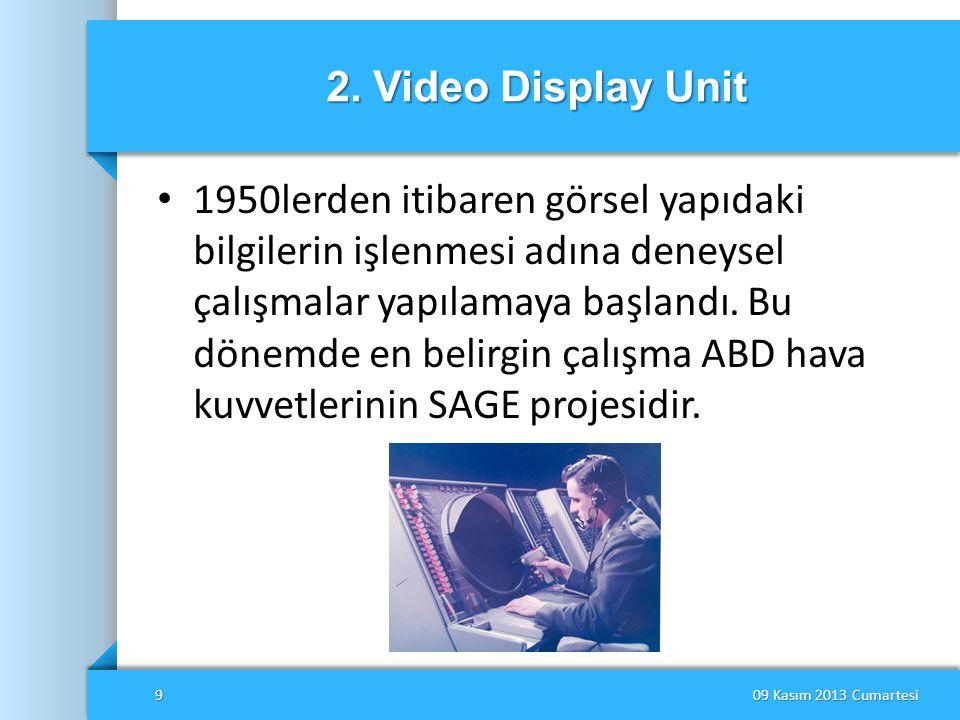 2. Video Display Unit • 1950lerden itibaren görsel yapıdaki bilgilerin işlenmesi adına deneysel çalışmalar yapılamaya başlandı. Bu dönemde en belirgin