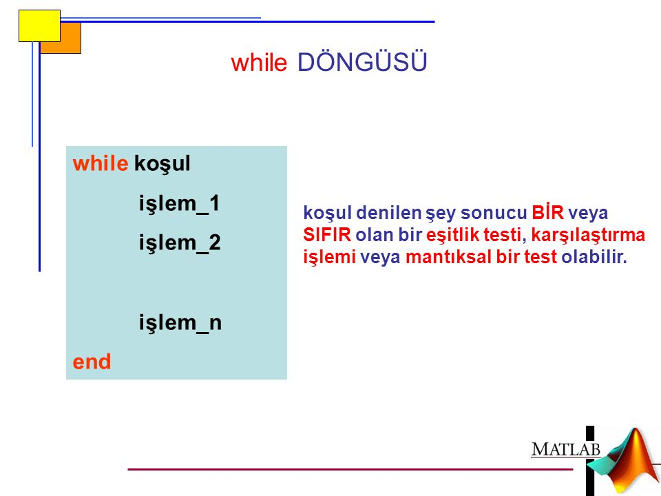 while DÖNGÜSÜ while koşul işlem_1 işlem_2 işlem_n end koşul denilen şey sonucu BİR veya SIFIR olan bir eşitlik testi, karşılaştırma işlemi veya mantık