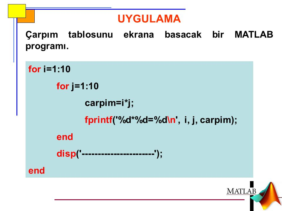 UYGULAMA for i=1:10 for j=1:10 carpim=i*j; fprintf( %d*%d=%d\n , i, j, carpim); end disp( ----------------------- ); end Çarpım tablosunu ekrana basacak bir MATLAB programı.