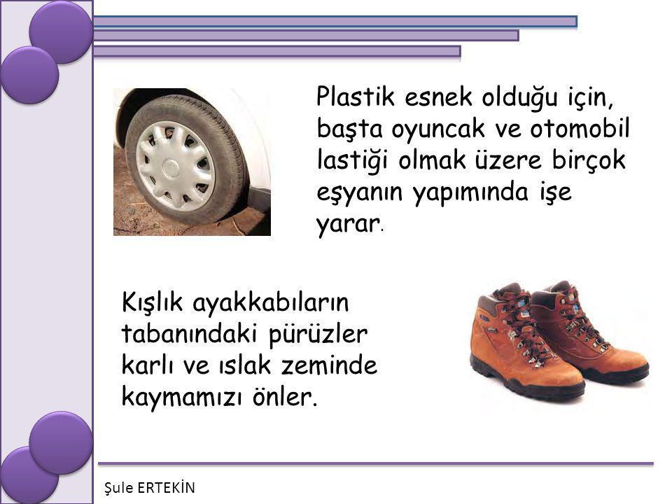 Şule ERTEKİN Plastik esnek olduğu için, başta oyuncak ve otomobil lastiği olmak üzere birçok eşyanın yapımında işe yarar. Kışlık ayakkabıların tabanın