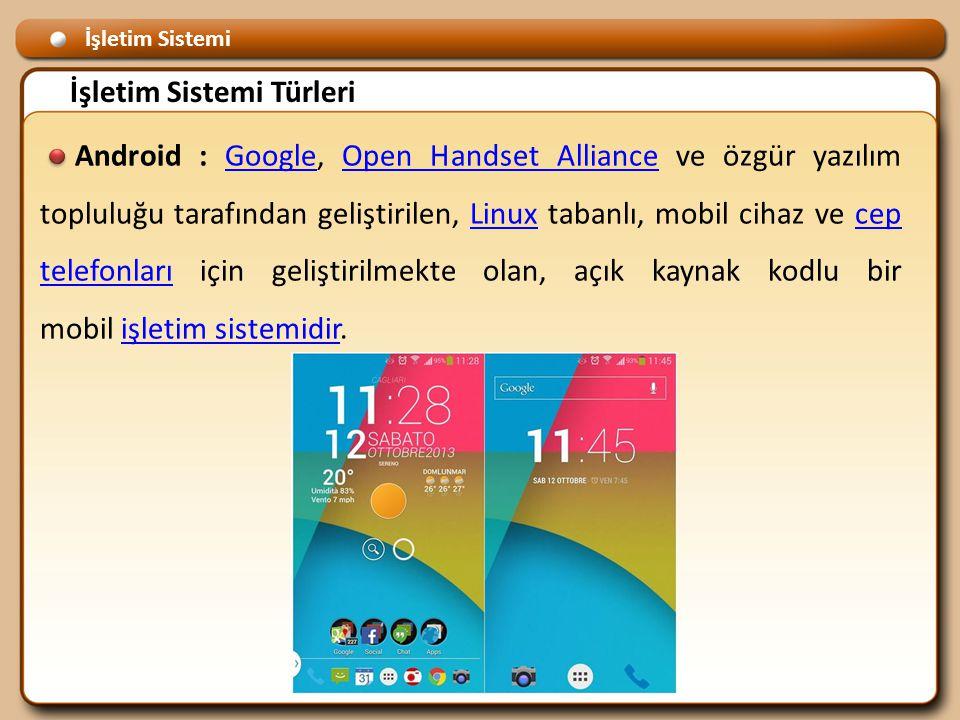 İşletim Sistemi İşletim Sistemi Türleri Android : Google, Open Handset Alliance ve özgür yazılım topluluğu tarafından geliştirilen, Linux tabanlı, mobil cihaz ve cep telefonları için geliştirilmekte olan, açık kaynak kodlu bir mobil işletim sistemidir.GoogleOpen Handset AllianceLinuxcep telefonlarıişletim sistemidir