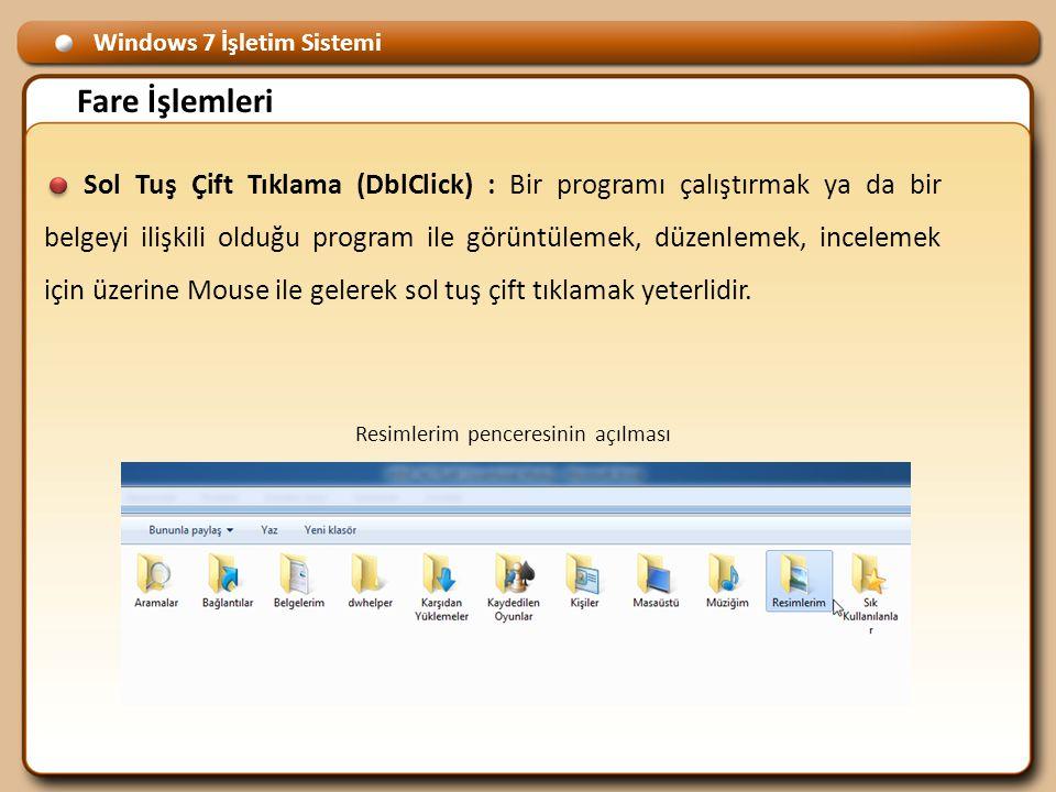 Windows 7 İşletim Sistemi Fare İşlemleri Sol Tuş Çift Tıklama (DblClick) : Bir programı çalıştırmak ya da bir belgeyi ilişkili olduğu program ile görüntülemek, düzenlemek, incelemek için üzerine Mouse ile gelerek sol tuş çift tıklamak yeterlidir.