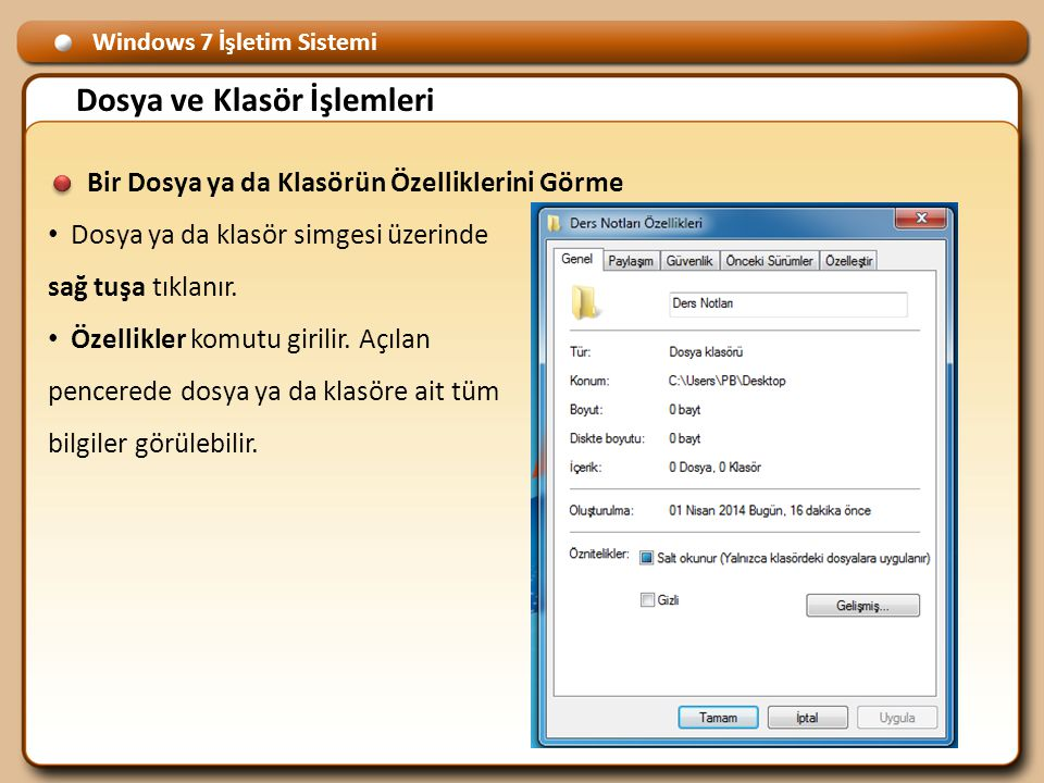 Windows 7 İşletim Sistemi Dosya ve Klasör İşlemleri Bir Dosya ya da Klasörün Özelliklerini Görme • Dosya ya da klasör simgesi üzerinde sağ tuşa tıklanır.