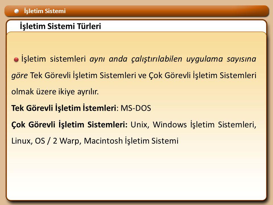 İşletim Sistemi İşletim Sistemi Türleri İşletim sistemleri aynı anda çalıştırılabilen uygulama sayısına göre Tek Görevli İşletim Sistemleri ve Çok Görevli İşletim Sistemleri olmak üzere ikiye ayrılır.