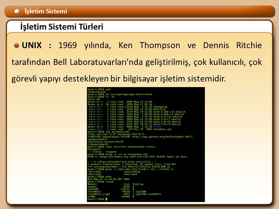 İşletim Sistemi İşletim Sistemi Türleri UNIX : 1969 yılında, Ken Thompson ve Dennis Ritchie tarafından Bell Laboratuvarları nda geliştirilmiş, çok kullanıcılı, çok görevli yapıyı destekleyen bir bilgisayar işletim sistemidir.