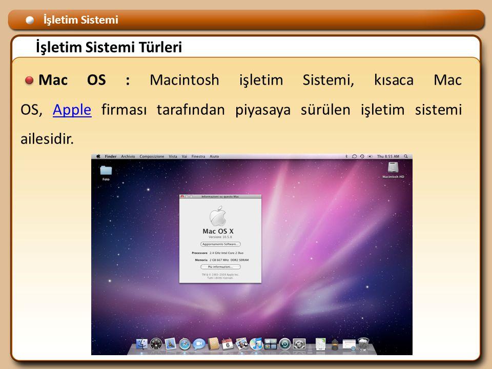 İşletim Sistemi İşletim Sistemi Türleri Mac OS : Macintosh işletim Sistemi, kısaca Mac OS, Apple firması tarafından piyasaya sürülen işletim sistemi ailesidir.Apple