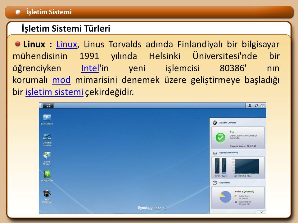 İşletim Sistemi İşletim Sistemi Türleri Linux : Linux, Linus Torvalds adında Finlandiyalı bir bilgisayar mühendisinin 1991 yılında Helsinki Üniversitesi nde bir öğrenciyken Intel in yeni işlemcisi 80386 nın korumalı mod mimarisini denemek üzere geliştirmeye başladığı bir işletim sistemi çekirdeğidir.LinuxIntelmodişletim sistemi