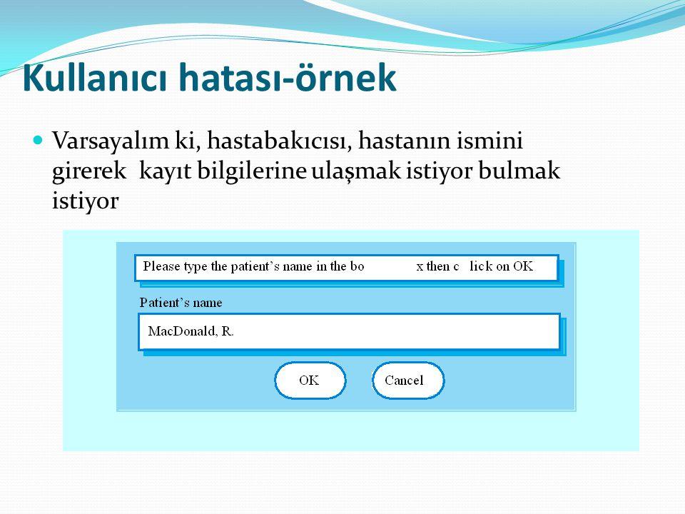 Kullanıcı hatası-örnek  Varsayalım ki, hastabakıcısı, hastanın ismini girerek kayıt bilgilerine ulaşmak istiyor bulmak istiyor