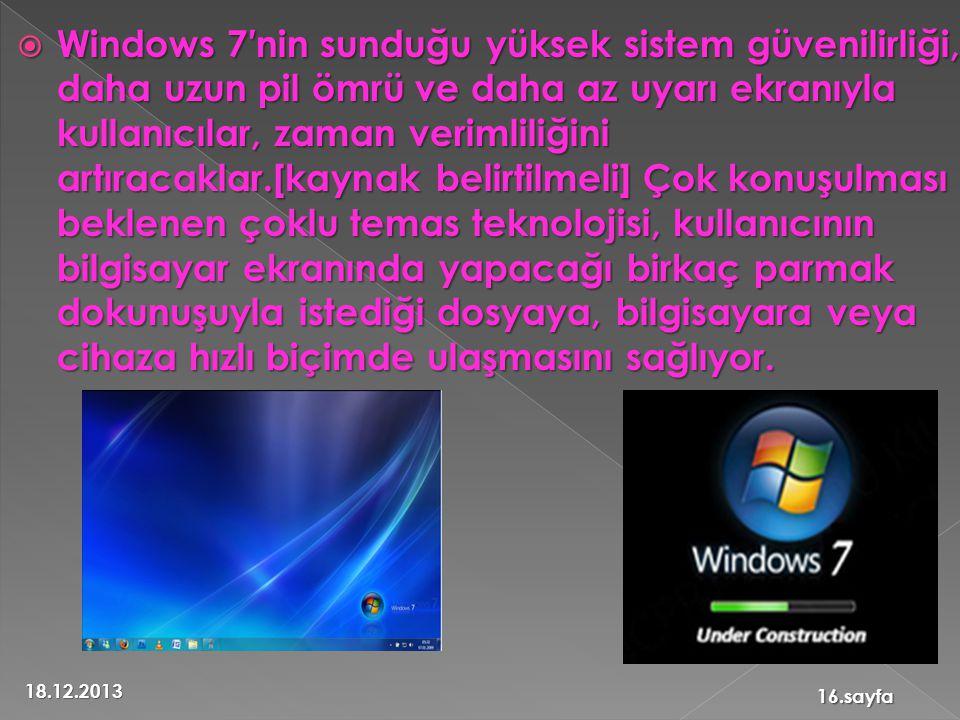  Windows 7′nin sunduğu yüksek sistem güvenilirliği, daha uzun pil ömrü ve daha az uyarı ekranıyla kullanıcılar, zaman verimliliğini artıracaklar.[kaynak belirtilmeli] Çok konuşulması beklenen çoklu temas teknolojisi, kullanıcının bilgisayar ekranında yapacağı birkaç parmak dokunuşuyla istediği dosyaya, bilgisayara veya cihaza hızlı biçimde ulaşmasını sağlıyor.