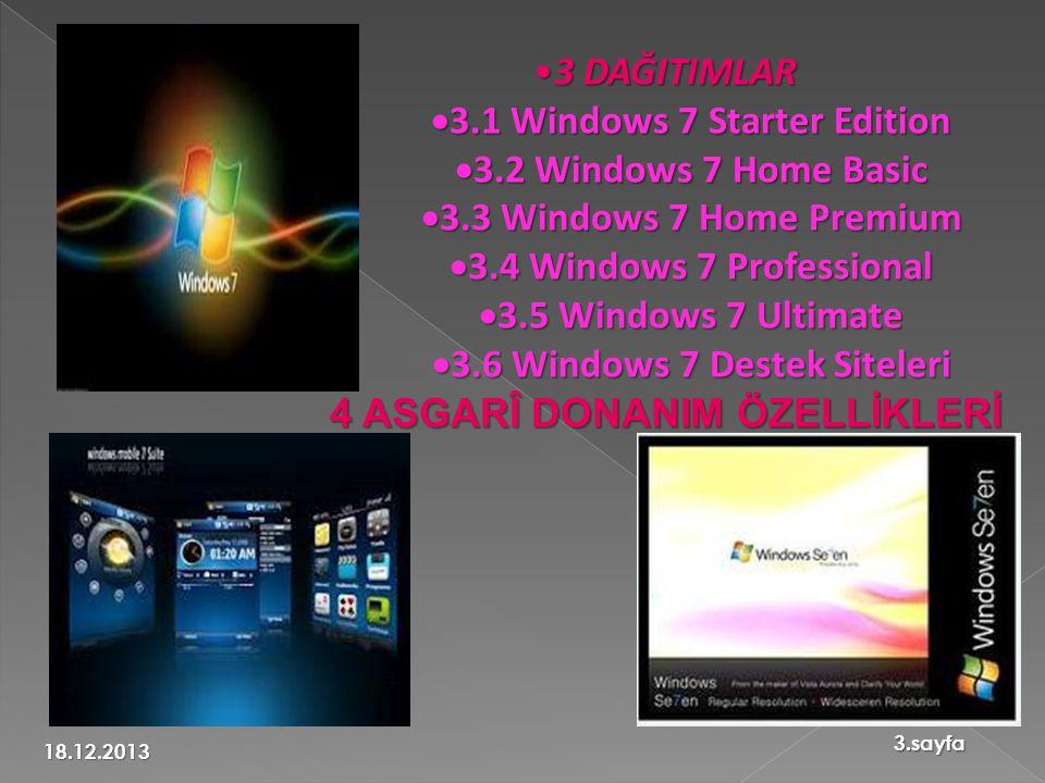 •3 DAĞITIMLAR  3.1 Windows 7 Starter Edition  3.2 Windows 7 Home Basic  3.3 Windows 7 Home Premium  3.4 Windows 7 Professional  3.5 Windows 7 Ultimate  3.6 Windows 7 Destek Siteleri 4 ASGARÎ DONANIM ÖZELLİKLERİ 18.12.2013 3.sayfa