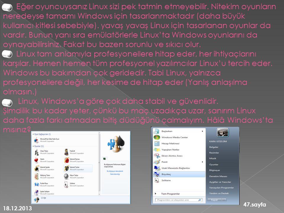 18.12.2013 47.sayfa Eğer oyuncuysanız Linux sizi pek tatmin etmeyebilir. Nitekim oyunların neredeyse tamamı Windows için tasarlanmaktadır (daha büyük
