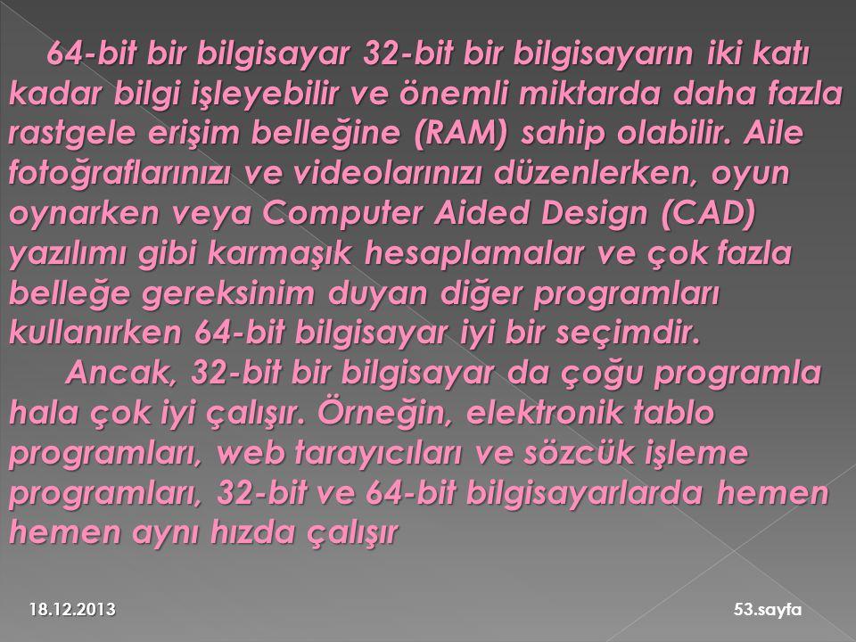 18.12.201353.sayfa 64-bit bir bilgisayar 32-bit bir bilgisayarın iki katı kadar bilgi işleyebilir ve önemli miktarda daha fazla rastgele erişim belleğine (RAM) sahip olabilir.
