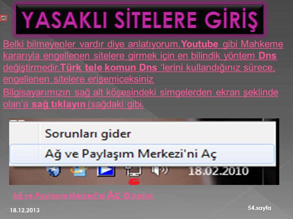 18.12.2013 54.sayfa Belki bilmeyenler vardır diye anlatıyorum.Youtube gibi Mahkeme kararıyla engellenen sitelere girmek için en bilindik yöntem Dns değiştirmedir.Türk tele komun Dns 'lerini kullandığınız sürece, engellenen sitelere erişemiceksiniz.