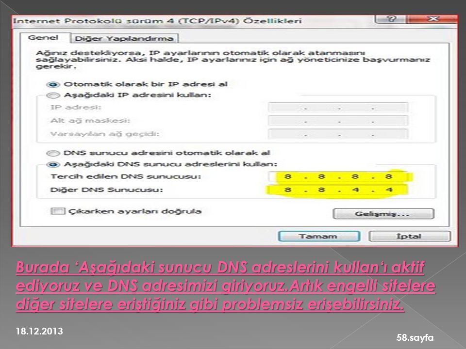 18.12.2013 58.sayfa Burada 'Aşağıdaki sunucu DNS adreslerini kullan'ı aktif ediyoruz ve DNS adresimizi giriyoruz.Artık engelli sitelere diğer sitelere eriştiğiniz gibi problemsiz erişebilirsiniz.