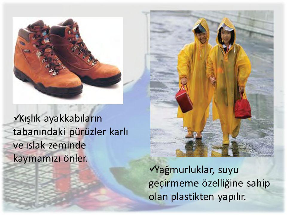  Kışlık ayakkabıların tabanındaki pürüzler karlı ve ıslak zeminde kaymamızı önler.  Yağmurluklar, suyu geçirmeme özelliğine sahip olan plastikten ya