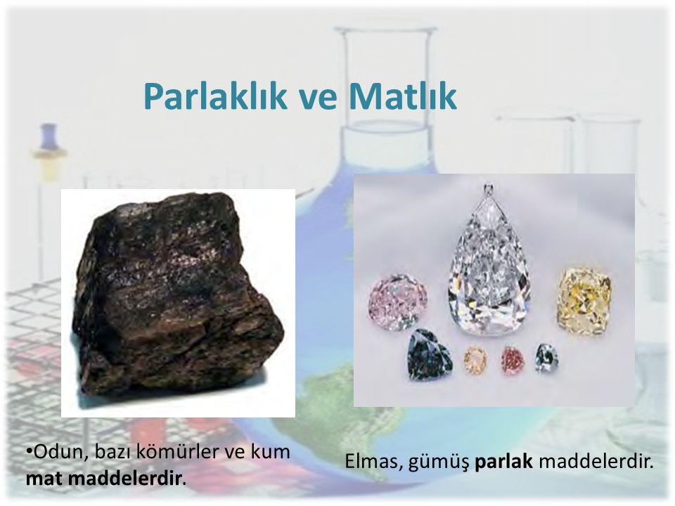 Elmas, gümüş parlak maddelerdir. • Odun, bazı kömürler ve kum mat maddelerdir. Parlaklık ve Matlık