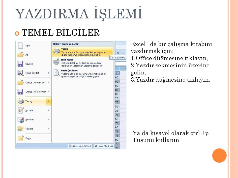 YAZDIRMA İŞLEMİ TEMEL BİLGİLER Excel ' de bir çalışma kitabını yazdırmak için; 1.Office düğmesine tıklayın, 2.Yazdır sekmesinin üzerine gelin, 3.Yazdır düğmesine tıklayın.