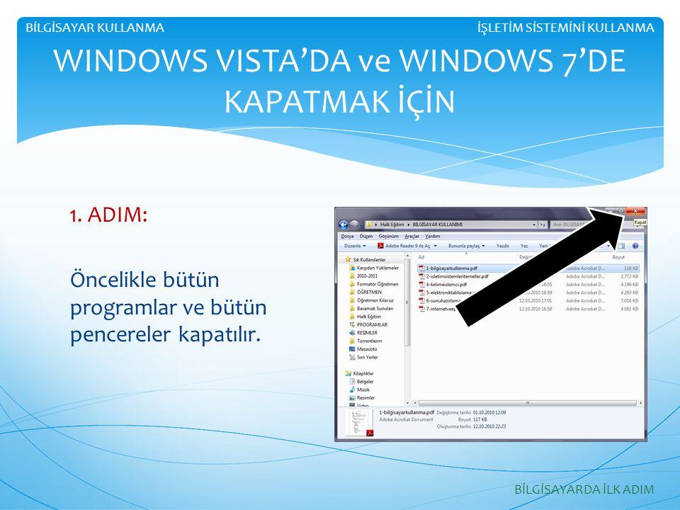 1. ADIM: Öncelikle bütün programlar ve bütün pencereler kapatılır. WINDOWS VISTA'DA ve WINDOWS 7'DE KAPATMAK İÇİN BİLGİSAYARDA İLK ADIM İŞLETİM SİSTEM