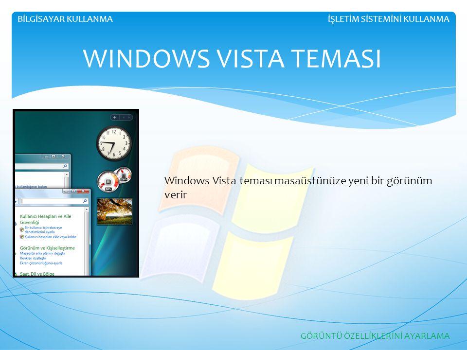 İŞLETİM SİSTEMİNİ KULLANMABİLGİSAYAR KULLANMA WINDOWS VISTA TEMASI GÖRÜNTÜ ÖZELLİKLERİNİ AYARLAMA Windows Vista teması masaüstünüze yeni bir görünüm v