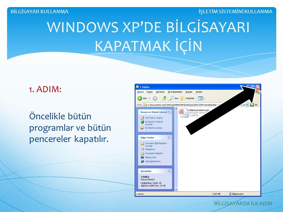 1. ADIM: Öncelikle bütün programlar ve bütün pencereler kapatılır. WINDOWS XP'DE BİLGİSAYARI KAPATMAK İÇİN BİLGİSAYARDA İLK ADIM İŞLETİM SİSTEMİNİ KUL