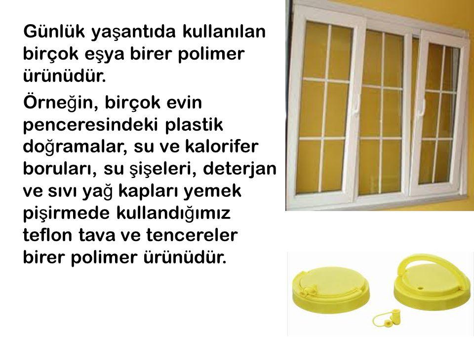 Günlük ya ş antıda kullanılan birçok e ş ya birer polimer ürünüdür. Örne ğ in, birçok evin penceresindeki plastik do ğ ramalar, su ve kalorifer borula