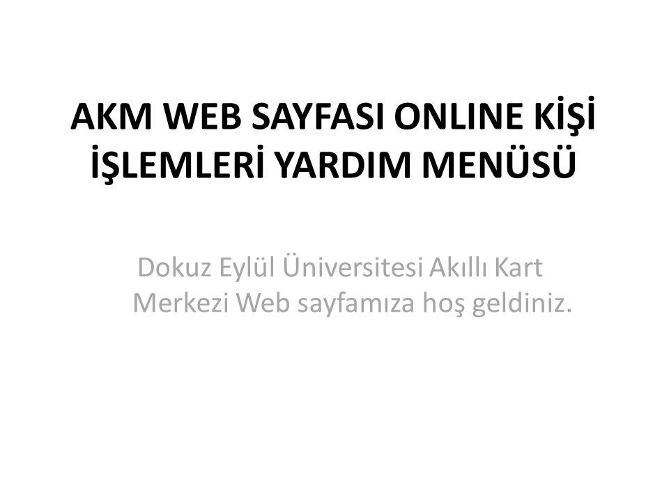 AKM WEB SAYFASI ONLINE KİŞİ İŞLEMLERİ YARDIM MENÜSÜ Dokuz Eylül Üniversitesi Akıllı Kart Merkezi Web sayfamıza hoş geldiniz.